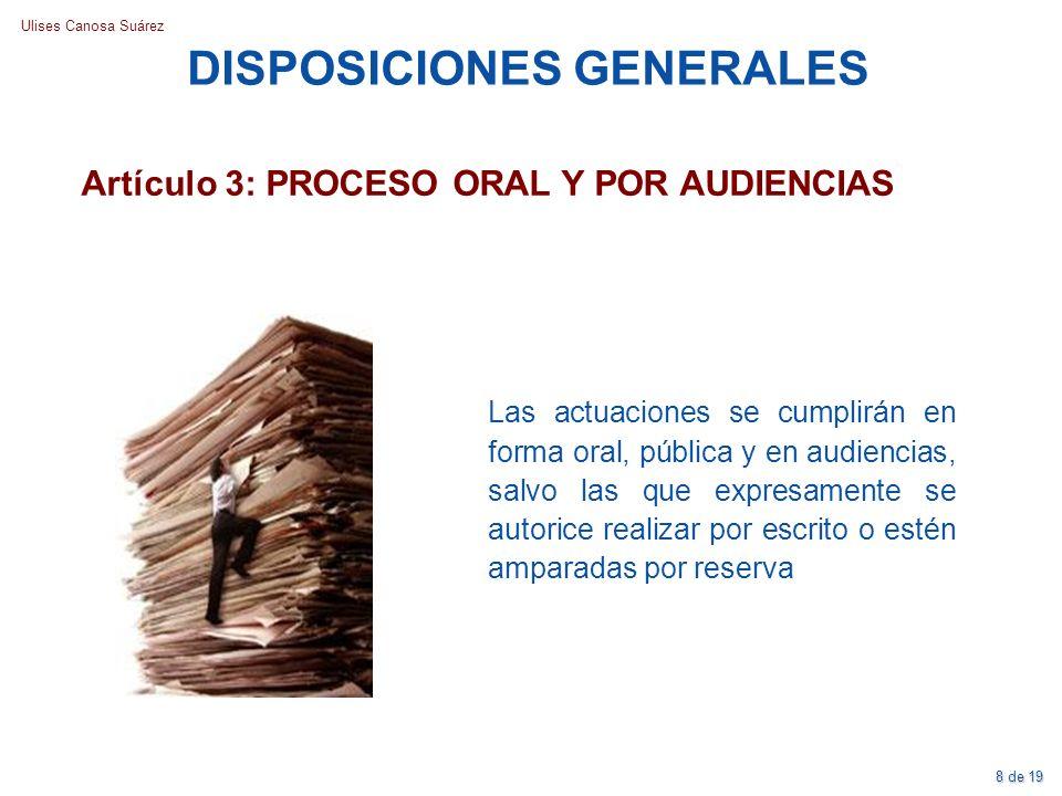 Ulises Canosa Suárez DISPOSICIONES GENERALES Artículo 3: PROCESO ORAL Y POR AUDIENCIAS Las actuaciones se cumplirán en forma oral, pública y en audien