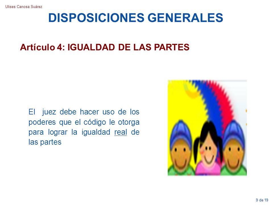 Ulises Canosa Suárez DISPOSICIONES GENERALES Artículo 4: IGUALDAD DE LAS PARTES El juez debe hacer uso de los poderes que el código le otorga para log