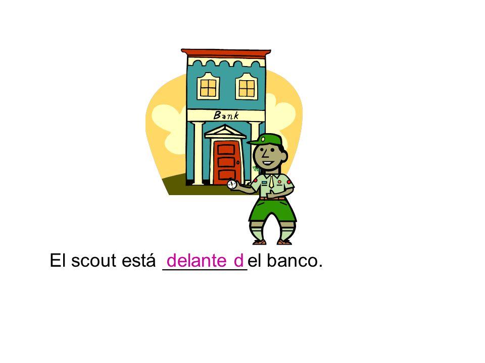 El scout está ________el banco.delante d