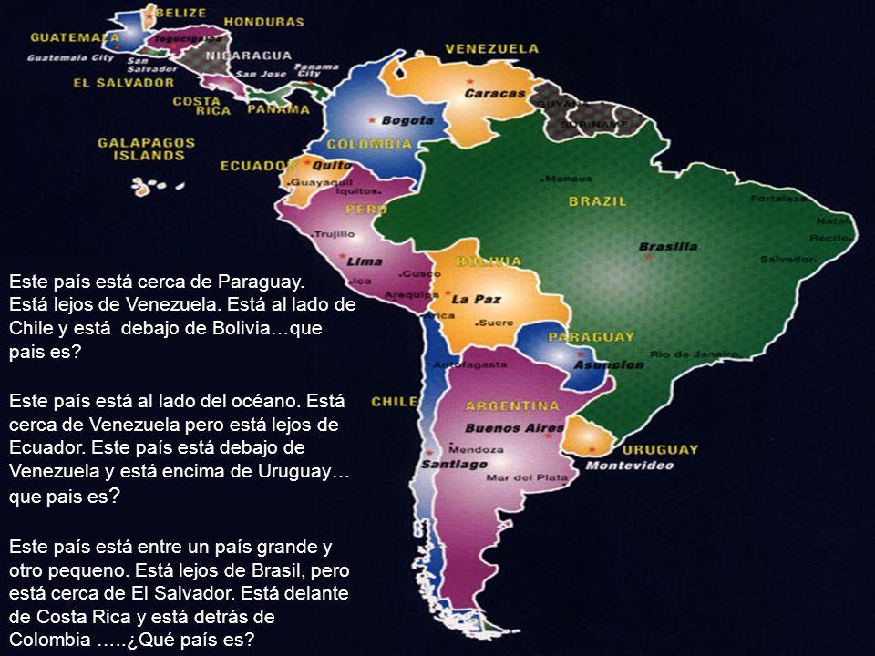 Este país está cerca de Paraguay. Está lejos de Venezuela. Está al lado de Chile y está debajo de Bolivia…que pais es? Este país está al lado del océa