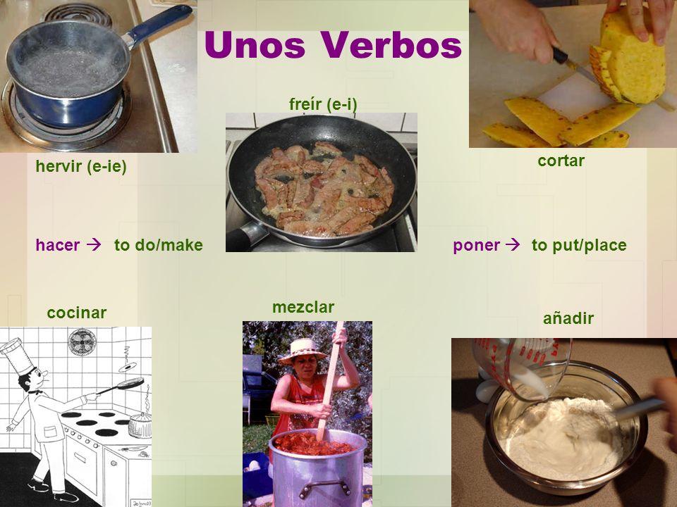 Unos Verbos hervir (e-ie) cortar añadir freír (e-i) cocinar mezclar hacer to do/makeponer to put/place
