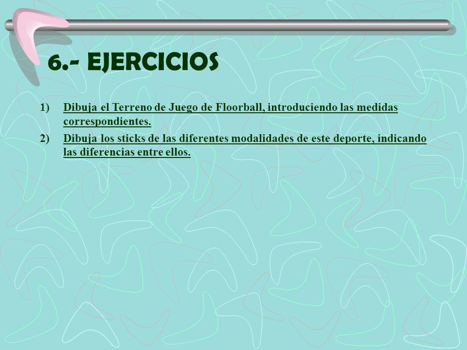 6.- EJERCICIOS 1)Dibuja el Terreno de Juego de Floorball, introduciendo las medidas correspondientes. 2)Dibuja los sticks de las diferentes modalidade
