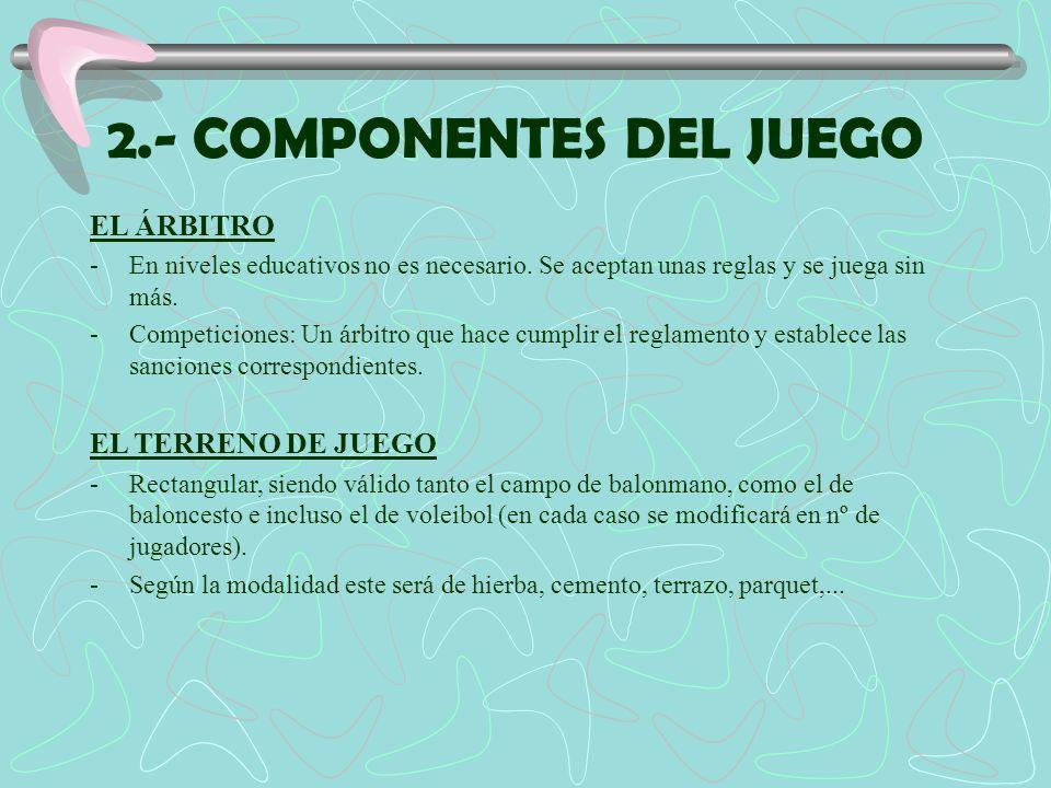 2.- COMPONENTES DEL JUEGO EL ÁRBITRO -En niveles educativos no es necesario. Se aceptan unas reglas y se juega sin más. -Competiciones: Un árbitro que