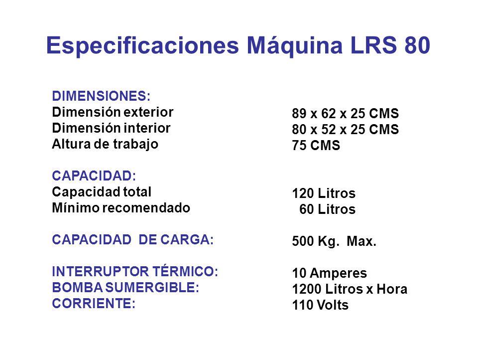 Especificaciones Máquina LRS 80 DIMENSIONES: Dimensión exterior Dimensión interior Altura de trabajo CAPACIDAD: Capacidad total Mínimo recomendado CAP