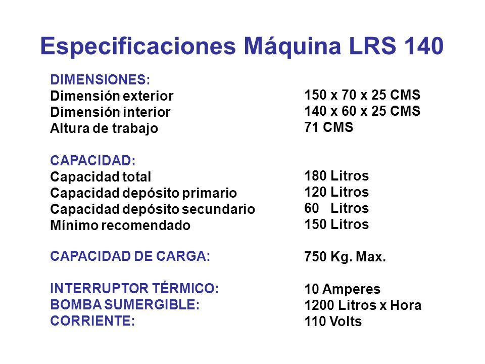 Especificaciones Máquina LRS 140 DIMENSIONES: Dimensión exterior Dimensión interior Altura de trabajo CAPACIDAD: Capacidad total Capacidad depósito pr