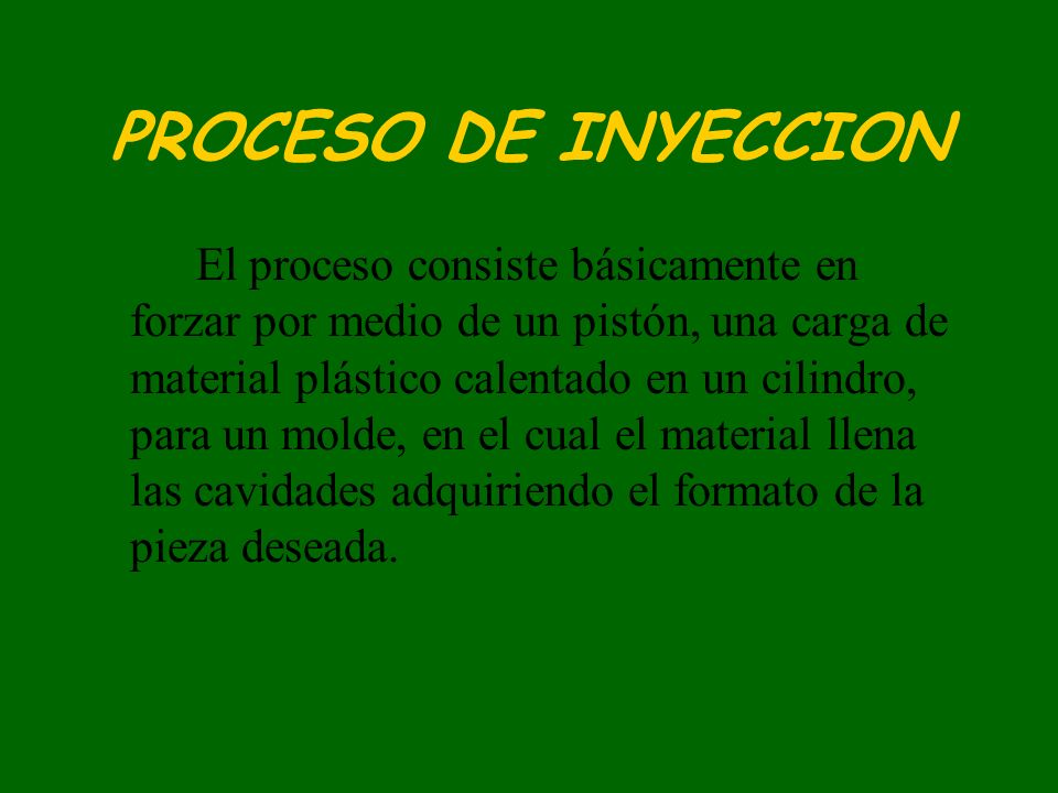 PROCESO DE INYECCION El proceso consiste básicamente en forzar por medio de un pistón, una carga de material plástico calentado en un cilindro, para u