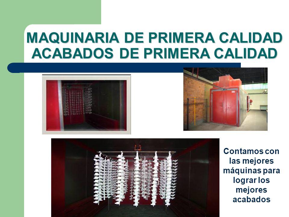 MAQUINARIA DE PRIMERA CALIDAD ACABADOS DE PRIMERA CALIDAD Contamos con las mejores máquinas para lograr los mejores acabados