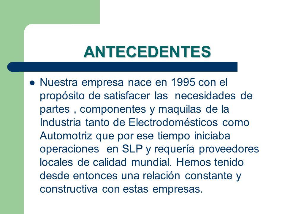 ANTECEDENTES Nuestra empresa nace en 1995 con el propósito de satisfacer las necesidades de partes, componentes y maquilas de la Industria tanto de El