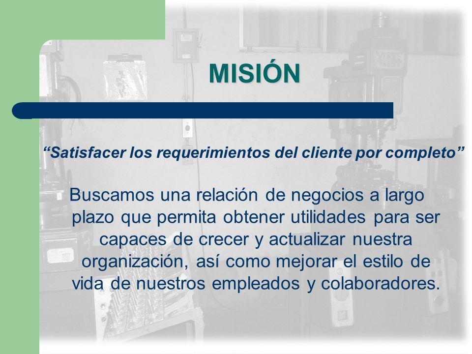 MISIÓN Buscamos una relación de negocios a largo plazo que permita obtener utilidades para ser capaces de crecer y actualizar nuestra organización, as