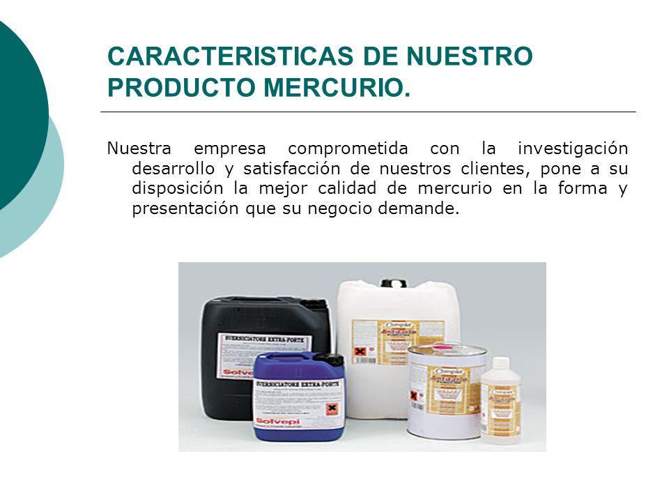 CARACTERISTICAS DE NUESTRO PRODUCTO MERCURIO. Nuestra empresa comprometida con la investigación desarrollo y satisfacción de nuestros clientes, pone a