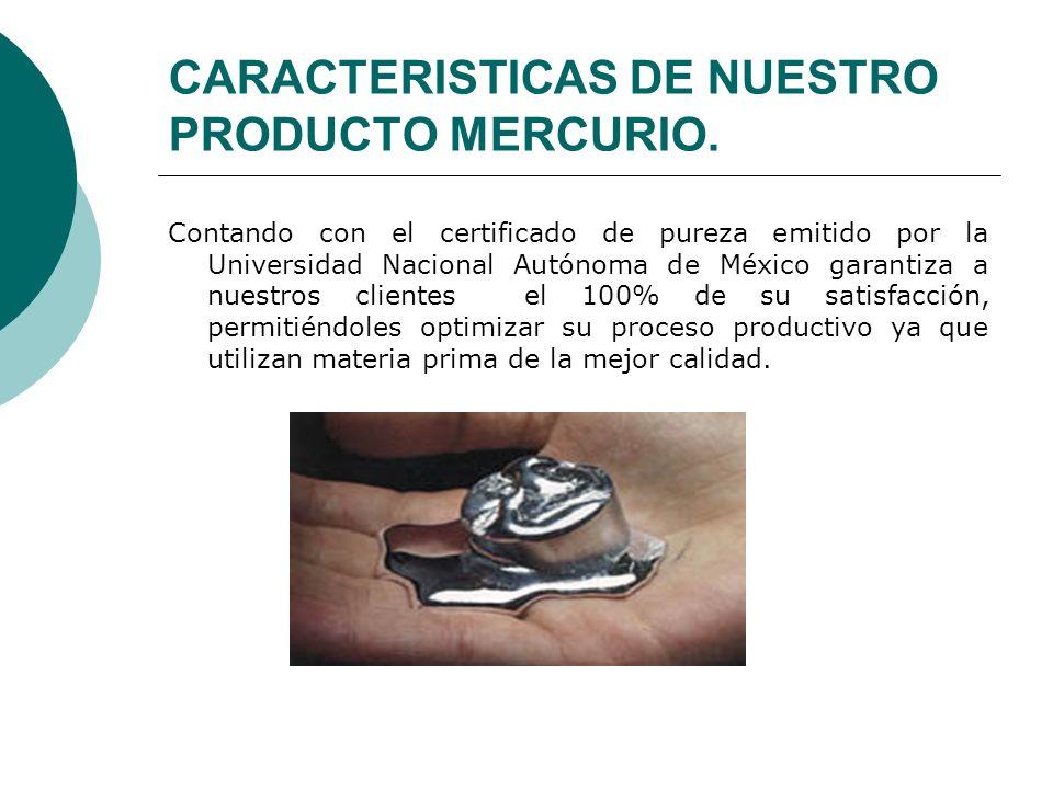 CARACTERISTICAS DE NUESTRO PRODUCTO MERCURIO. Contando con el certificado de pureza emitido por la Universidad Nacional Autónoma de México garantiza a