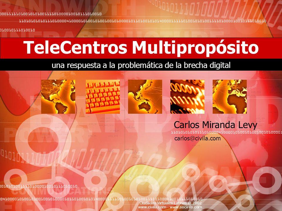 Ciudades Virtuales Latinas © 2002 www.civila.com - www.socinfo.com Your Topic Goes Here Resumen Ejecutivo Qué es un Telecentro Multipropósito El Porqué de los Telecentros Las TICs como herramienta para el desarrollo Paradoja del Puente y la Brecha Digital –Riesgos y Consecuencias de la Brecha Digital –Causas de la Brecha Digital –Los Telecentros como respuesta a la Brecha Digital Los Actores Involucrados –Para quiénes y con quiénes Objetivos de los Telecentros Beneficiarios de los Telecentros Riesgos y Retos de los Telecentros Factores de Exito de los Telecentros Pasos para su Implementación Tabla de Contenido