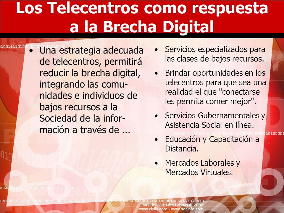Ciudades Virtuales Latinas © 2002 www.civila.com - www.socinfo.com Los Telecentros como respuesta a la Brecha Digital Una estrategia adecuada de telec