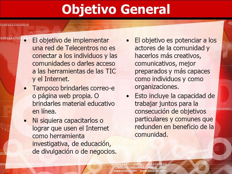Ciudades Virtuales Latinas © 2002 www.civila.com - www.socinfo.com Objetivo General El objetivo de implementar una red de Telecentros no es conectar a