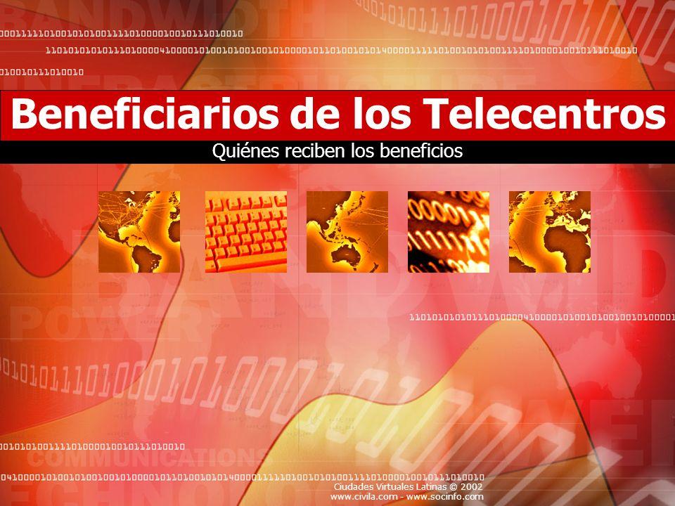 Ciudades Virtuales Latinas © 2002 www.civila.com - www.socinfo.com Beneficiarios de los Telecentros Quiénes reciben los beneficios