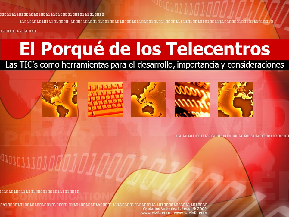 Ciudades Virtuales Latinas © 2002 www.civila.com - www.socinfo.com Importancia de las TICs como herramienta para el desarrollo Los telecentros de por sí son incapaces de producir cambios significativos en la sociedad y realizar un aporte positivo al desarrollo de nuestros pueblos.