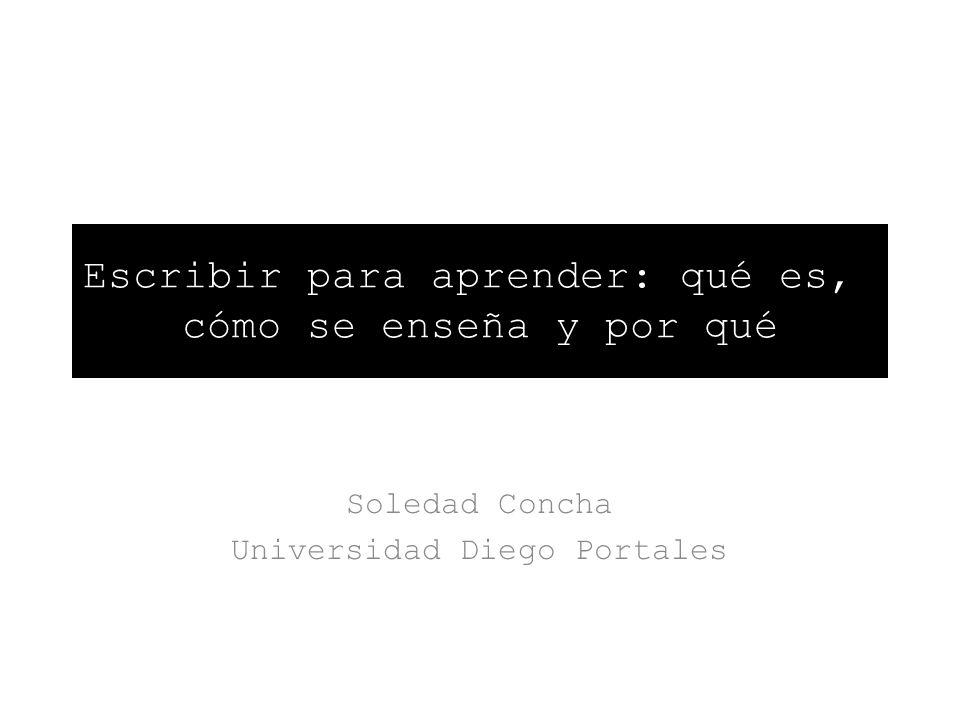Escribir para aprender: qué es,, cómo se enseña y por qué Soledad Concha Universidad Diego Portales