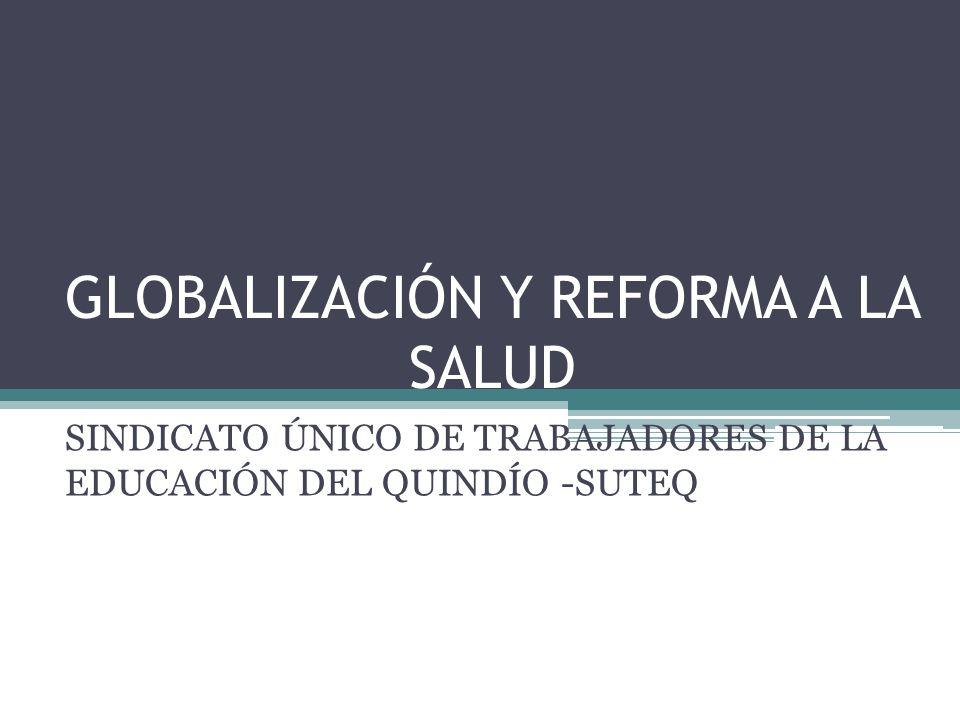 GLOBALIZACIÓN Y REFORMA A LA SALUD SINDICATO ÚNICO DE TRABAJADORES DE LA EDUCACIÓN DEL QUINDÍO -SUTEQ