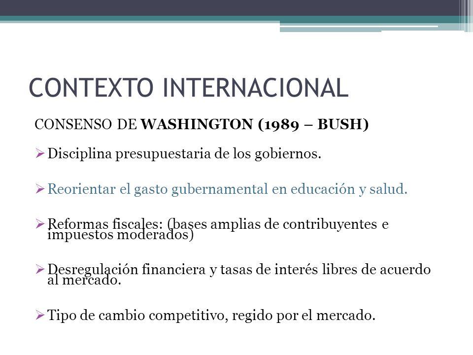 CONTEXTO INTERNACIONAL CONSENSO DE WASHINGTON (1989 – BUSH) Disciplina presupuestaria de los gobiernos.