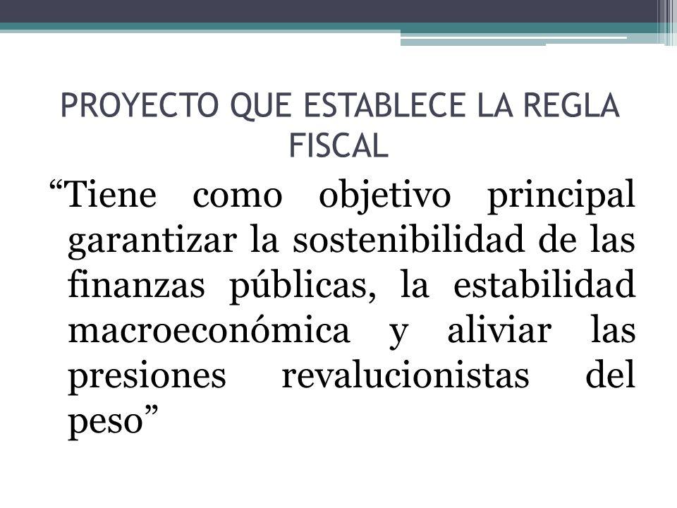 PROYECTO QUE ESTABLECE LA REGLA FISCAL Tiene como objetivo principal garantizar la sostenibilidad de las finanzas públicas, la estabilidad macroeconómica y aliviar las presiones revalucionistas del peso