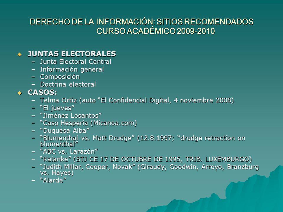 DERECHO DE LA INFORMACIÓN: SITIOS RECOMENDADOS CURSO ACADÉMICO 2009-2010 JUNTAS ELECTORALES JUNTAS ELECTORALES –Junta Electoral Central –Información general –Composición –Doctrina electoral CASOS: CASOS: –Telma Ortiz (auto El Confidencial Digital, 4 noviembre 2008) –El jueves –Jiménez Losantos –Caso Hesperia (Micanoa.com) –Duquesa Alba –Blumenthal vs.