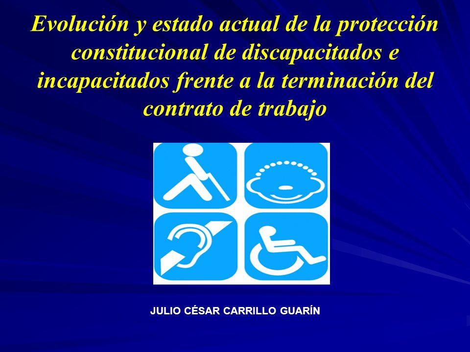 Evolución y estado actual de la protección constitucional de discapacitados e incapacitados frente a la terminación del contrato de trabajo JULIO CÉSA