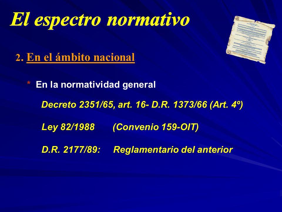 2. En el ámbito nacional * En la normatividad general Decreto 2351/65, art. 16- D.R. 1373/66 (Art. 4º) Ley 82/1988 (Convenio 159-OIT) D.R. 2177/89: Re