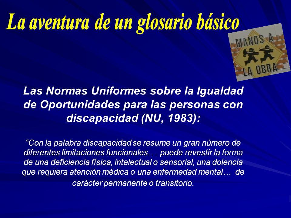 Las Normas Uniformes sobre la Igualdad de Oportunidades para las personas con discapacidad (NU, 1983): Con la palabra discapacidad se resume un gran n