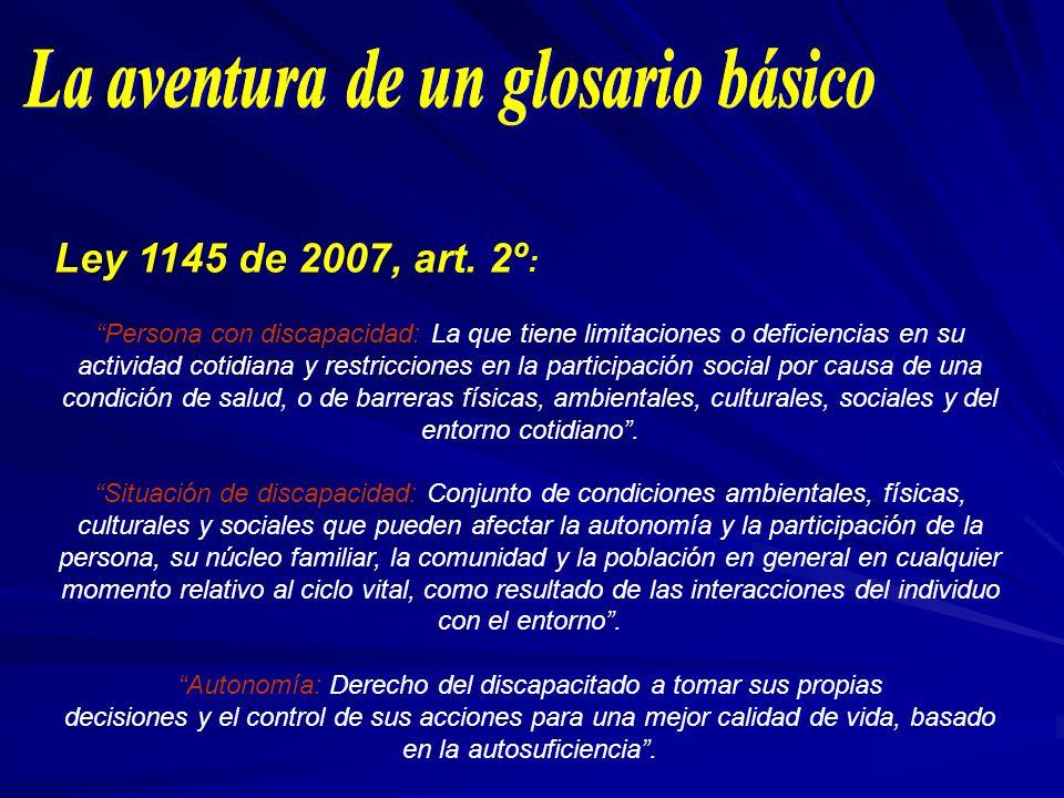 Ley 1145 de 2007, art. 2º : Persona con discapacidad: La que tiene limitaciones o deficiencias en su actividad cotidiana y restricciones en la partici