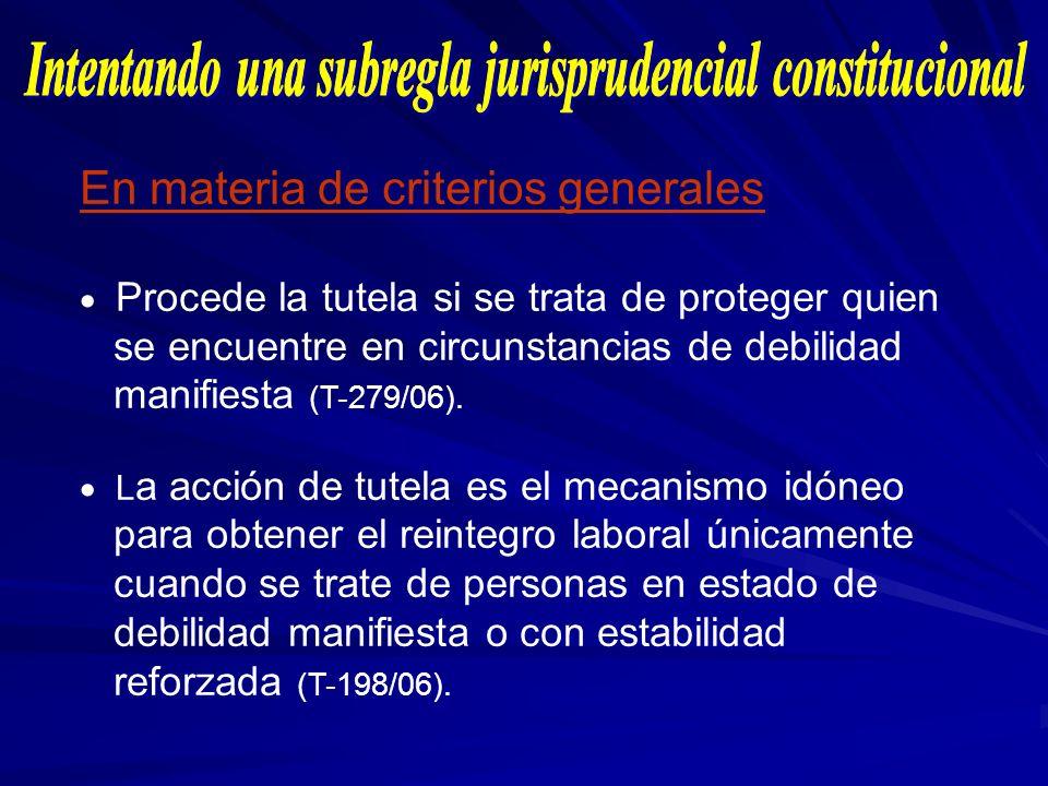 En materia de criterios generales Procede la tutela si se trata de proteger quien se encuentre en circunstancias de debilidad manifiesta (T-279/06). L