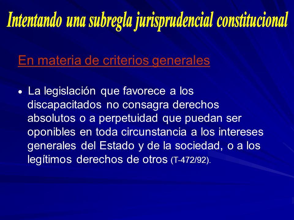 En materia de criterios generales La legislación que favorece a los discapacitados no consagra derechos absolutos o a perpetuidad que puedan ser oponi