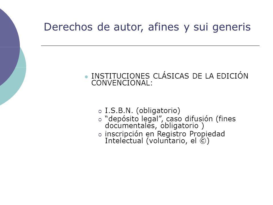 Derechos de autor, afines y sui generis INSTITUCIONES CLÁSICAS DE LA EDICIÓN CONVENCIONAL: I.S.B.N. (obligatorio) depósito legal, caso difusión (fines
