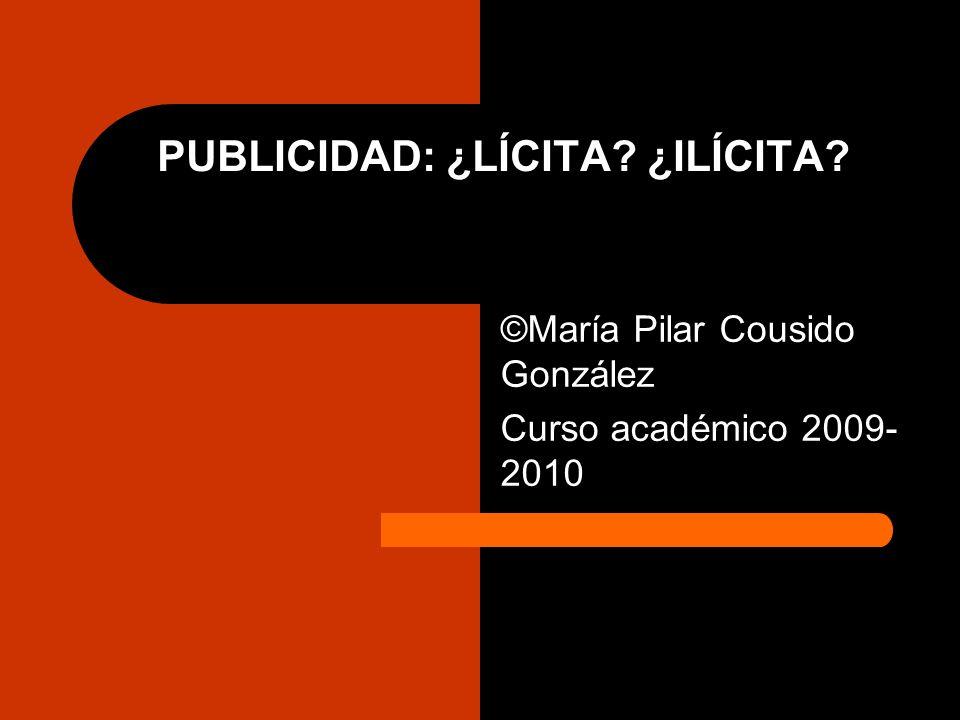 PUBLICIDAD: ¿LÍCITA? ¿ILÍCITA? ©María Pilar Cousido González Curso académico 2009- 2010