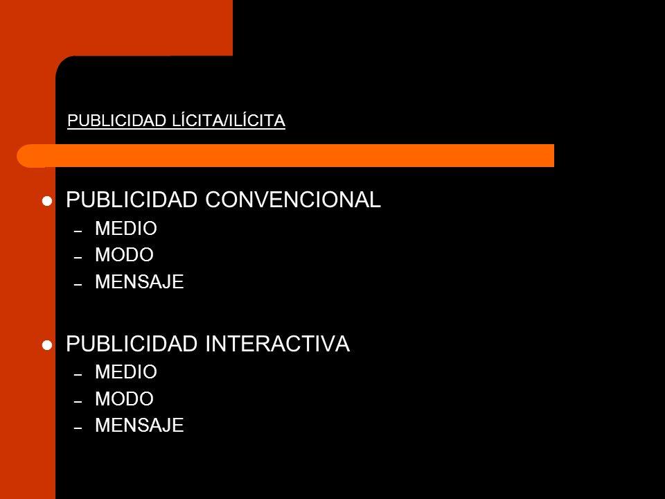 PUBLICIDAD LÍCITA/ILÍCITA PUBLICIDAD CONVENCIONAL – MEDIO – MODO – MENSAJE PUBLICIDAD INTERACTIVA – MEDIO – MODO – MENSAJE
