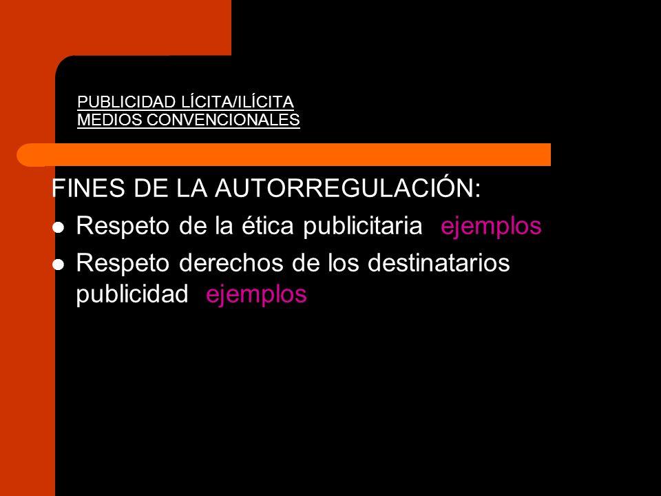 PUBLICIDAD LÍCITA/ILÍCITA MEDIOS CONVENCIONALES FINES DE LA AUTORREGULACIÓN: Respeto de la ética publicitaria ejemplos Respeto derechos de los destina