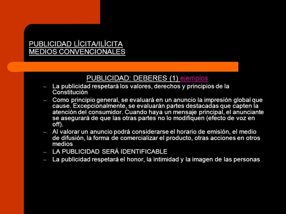 PUBLICIDAD LÍCITA/ILÍCITA MEDIOS CONVENCIONALES PUBLICIDAD: DEBERES (2).- Determinadas menciones deben ser COMPRENSIBLES, EXACTAS Y SUSCEPTIBLES DE PRUEBA por el anunciante: ejemplos – Origen, procedencia geográfica – Naturaleza – Composición – Disponibilidad – Modo/fecha fabricación – Novedad (en el mercado/para el anunciante) – Resultados del uso – Ensayos con el producto – Riesgos de uso – Precio – Condiciones de adquisición y entrega – Rasgos del anunciante (sobre todo, cuando lo que se publicita son servicios): Nombre y cualificaciones Derechos de autor y prop.