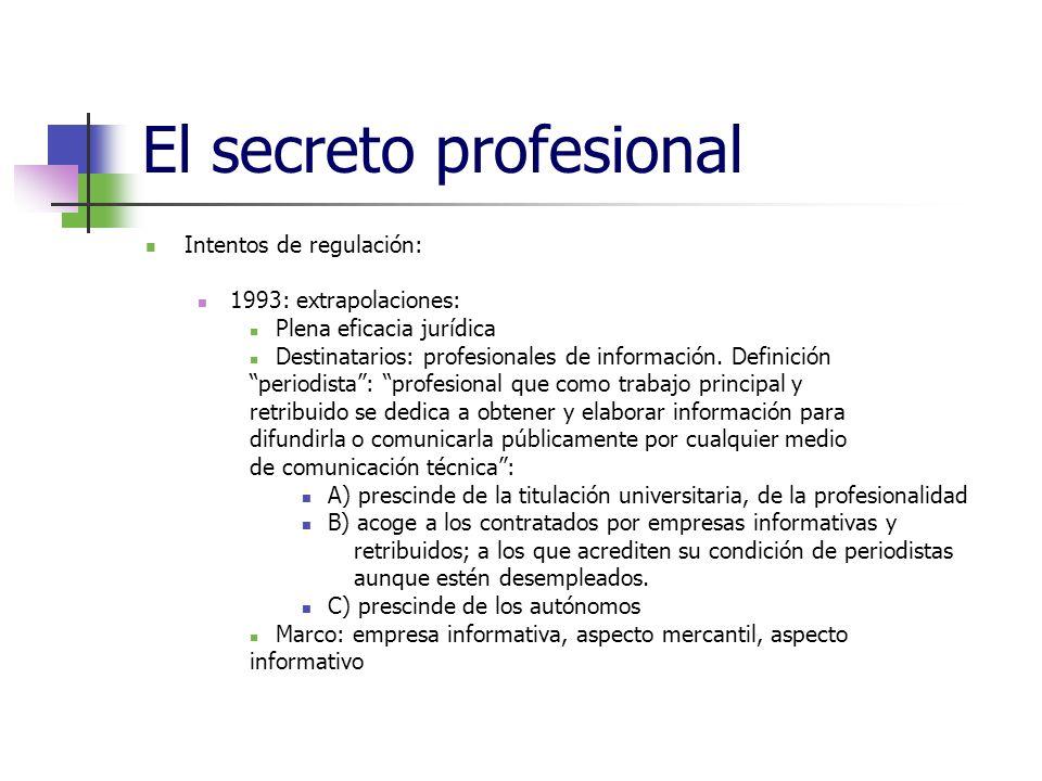 El secreto profesional Intentos de regulación: 1993: extrapolaciones: Plena eficacia jurídica Destinatarios: profesionales de información.