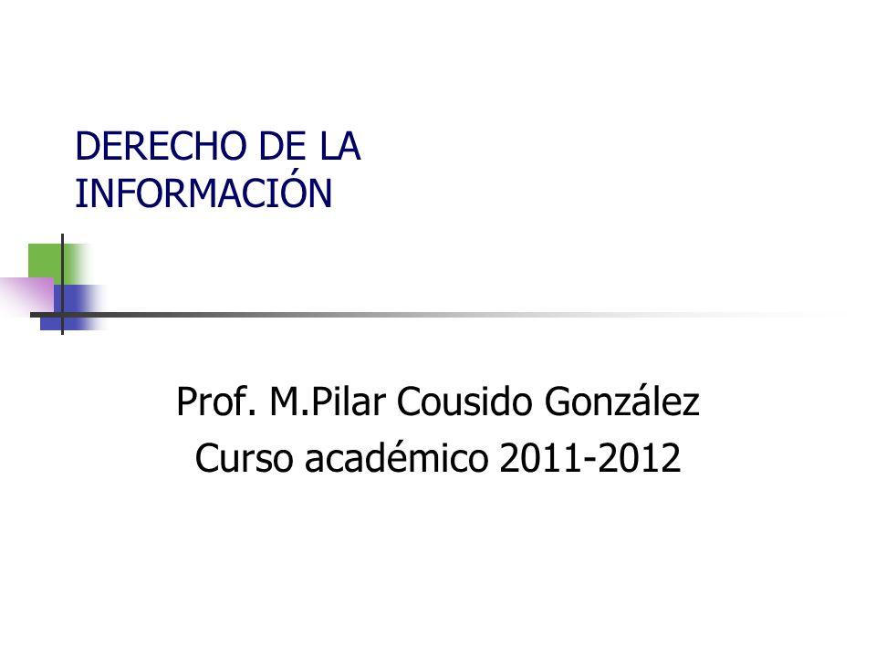Prof. M.Pilar Cousido González Curso académico 2011-2012 DERECHO DE LA INFORMACIÓN