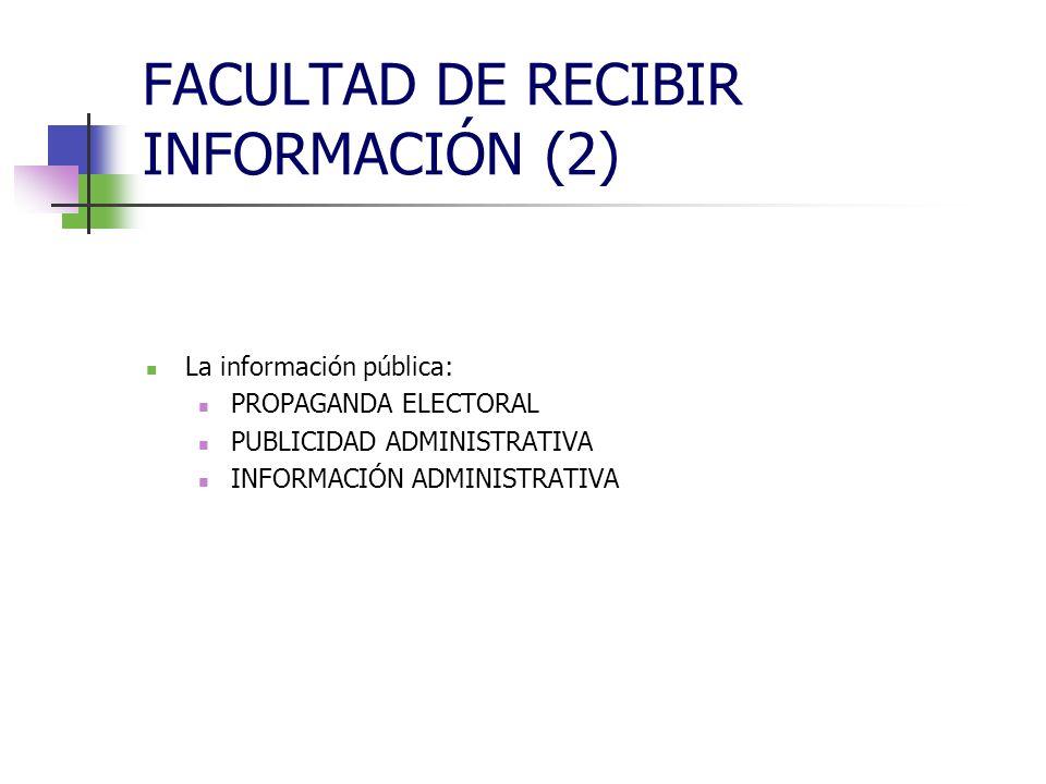 FACULTAD DE RECIBIR INFORMACIÓN (2) La información pública: PROPAGANDA ELECTORAL PUBLICIDAD ADMINISTRATIVA INFORMACIÓN ADMINISTRATIVA