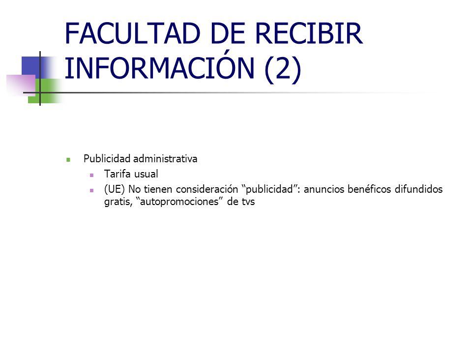 FACULTAD DE RECIBIR INFORMACIÓN (2) Publicidad administrativa Tarifa usual (UE) No tienen consideración publicidad: anuncios benéficos difundidos gratis, autopromociones de tvs