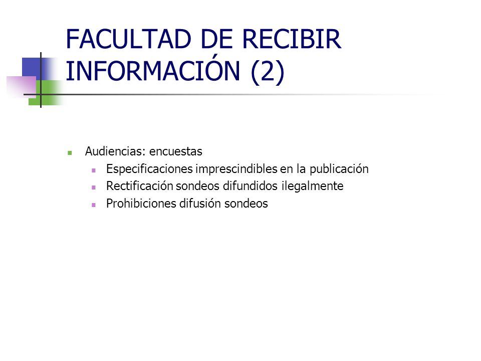 FACULTAD DE RECIBIR INFORMACIÓN (2) Audiencias: encuestas Especificaciones imprescindibles en la publicación Rectificación sondeos difundidos ilegalmente Prohibiciones difusión sondeos