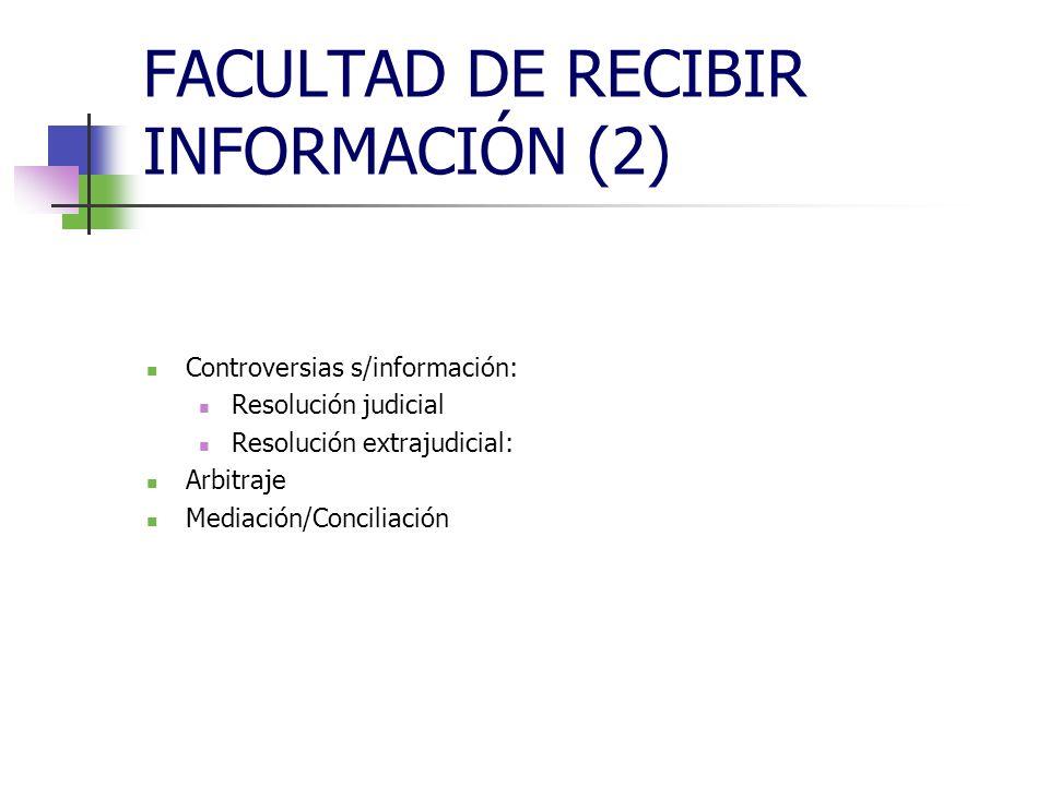 FACULTAD DE RECIBIR INFORMACIÓN (2) Controversias s/información: Resolución judicial Resolución extrajudicial: Arbitraje Mediación/Conciliación