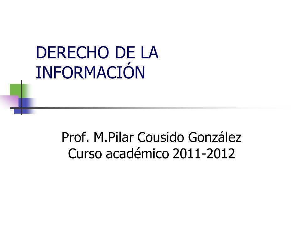 DERECHO DE LA INFORMACIÓN Prof. M.Pilar Cousido González Curso académico 2011-2012