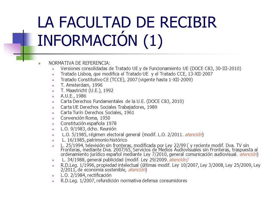 LA FACULTAD DE RECIBIR INFORMACIÓN (1) NORMATIVA DE REFERENCIA: Versiones consolidadas de Tratado UE y de Funcionamiento UE (DOCE C83, 30-III-2010) Tratado Lisboa, que modifica el Tratado UE y el Tratado CCE, 13-XII-2007 Tratado Constitutivo CE (TCCE), 2007 (vigente hasta 1-XII-2009) T.