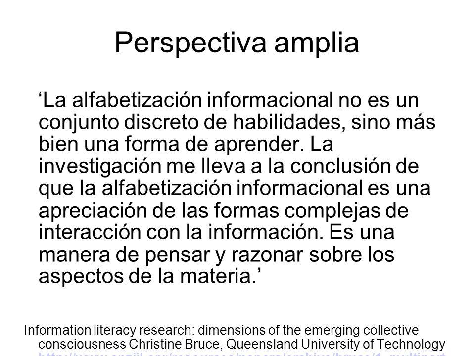 Perspectiva amplia La alfabetización informacional no es un conjunto discreto de habilidades, sino más bien una forma de aprender. La investigación me