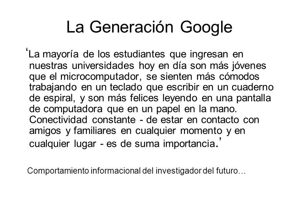 La Generación Google La mayoría de los estudiantes que ingresan en nuestras universidades hoy en día son más jóvenes que el microcomputador, se siente