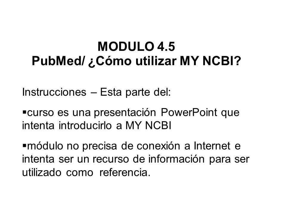 MODULO 4.5 PubMed/ ¿Cómo utilizar MY NCBI? Instrucciones – Esta parte del: curso es una presentación PowerPoint que intenta introducirlo a MY NCBI mód