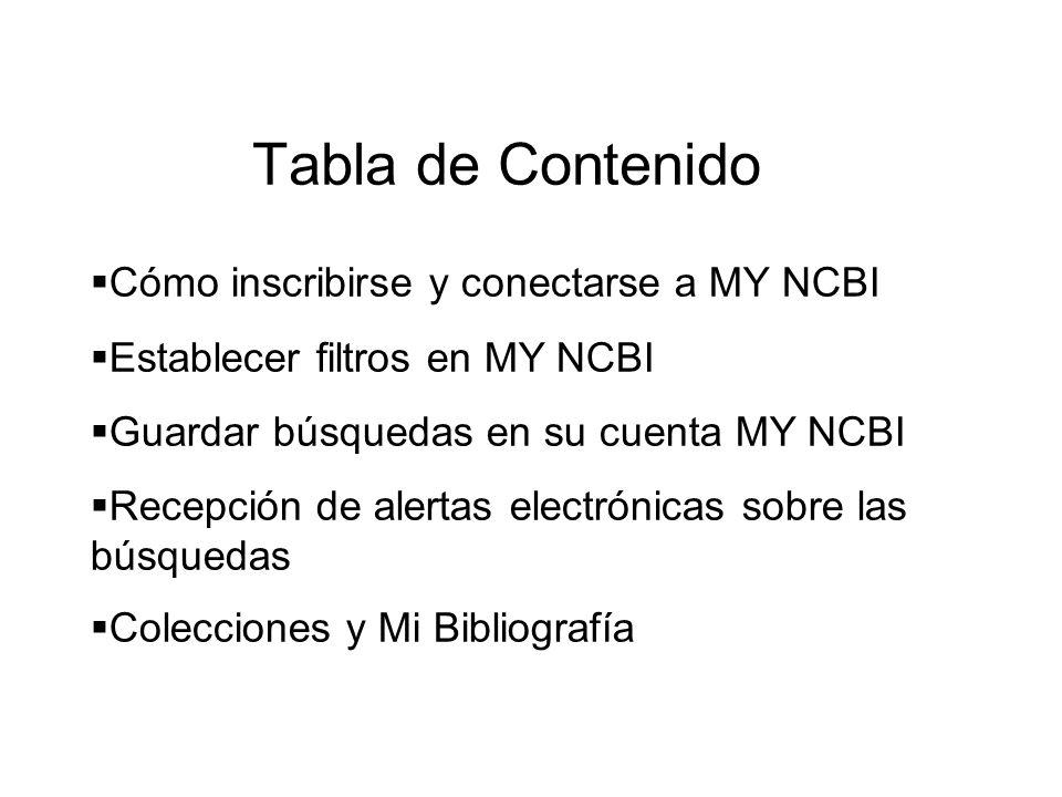 Tabla de Contenido Cómo inscribirse y conectarse a MY NCBI Establecer filtros en MY NCBI Guardar búsquedas en su cuenta MY NCBI Recepción de alertas e