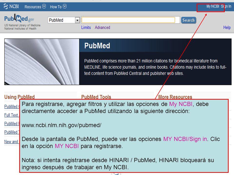 Para registrarse, agregar filtros y utilizar las opciones de My NCBI, debe directamente acceder a PubMed utilizando la siguiente dirección: www.ncbi.n