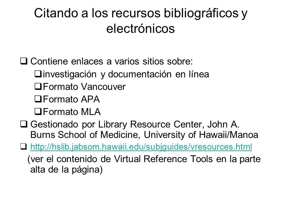 Citando a los recursos bibliográficos y electrónicos Contiene enlaces a varios sitios sobre: investigación y documentación en línea Formato Vancouver Formato APA Formato MLA Gestionado por Library Resource Center, John A.